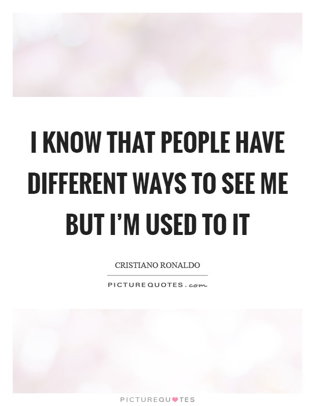 I know that people have different ways to see me but I'm used to it Picture Quote #1