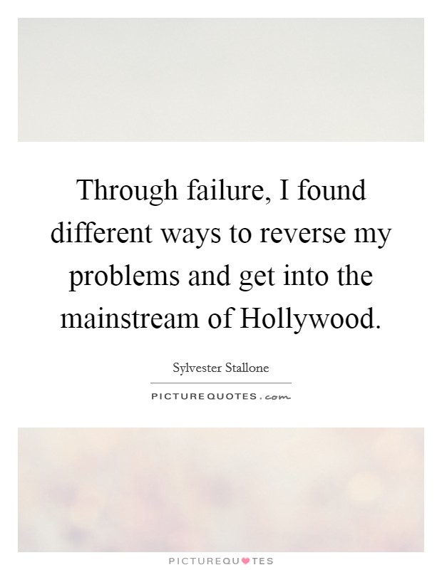 Through failure, I found different ways to reverse my problems and get into the mainstream of Hollywood Picture Quote #1
