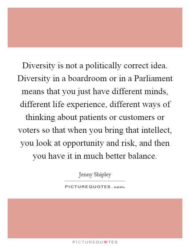 Diversity is not a politically correct idea. Diversity in a boardroom or in a Parliament means that you just have different minds, different life experience, different ways of thinking about patients or customers or voters so that when you bring that intellect, you look at opportunity and risk, and then you have it in much better balance Picture Quote #1