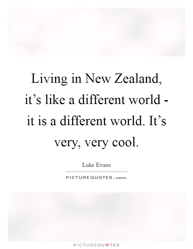 Living in New Zealand, it's like a different world - it is a different world. It's very, very cool Picture Quote #1