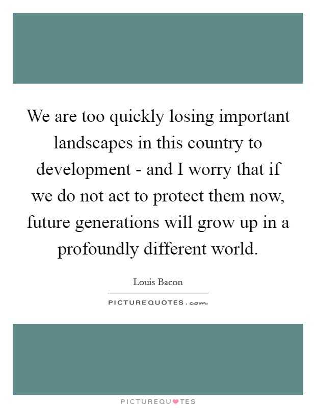 We are too quickly losing important landscapes in this country to development - and I worry that if we do not act to protect them now, future generations will grow up in a profoundly different world. Picture Quote #1