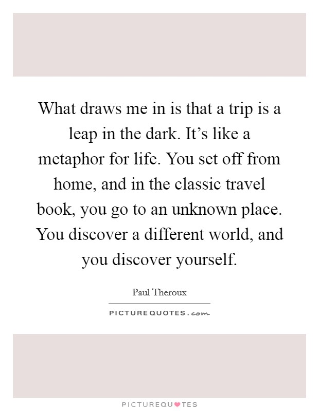 What draws me in is that a trip is a leap in the dark. It's like a metaphor for life. You set off from home, and in the classic travel book, you go to an unknown place. You discover a different world, and you discover yourself Picture Quote #1