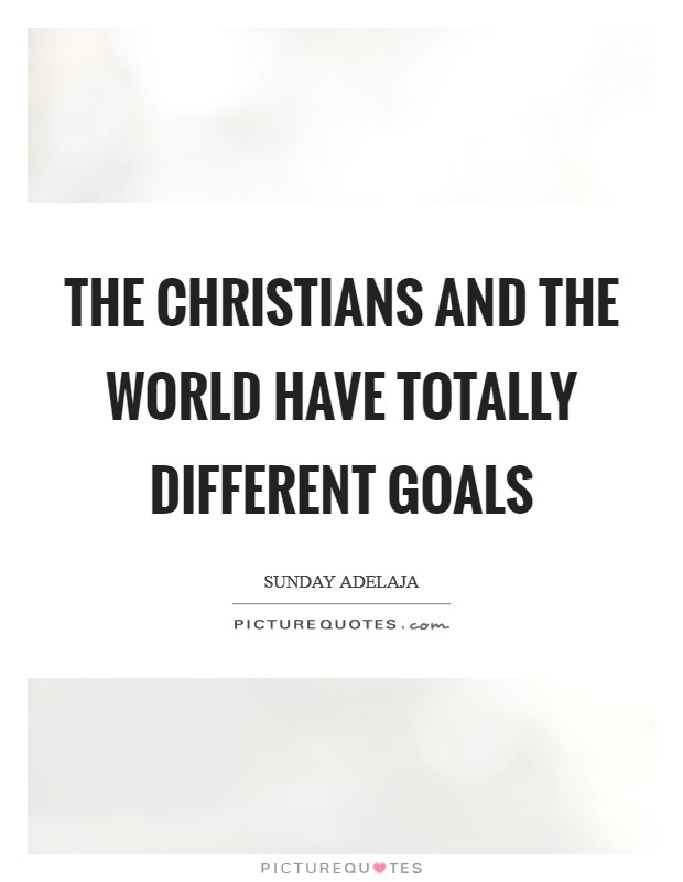 The Christians and the world have totally different goals Picture Quote #1