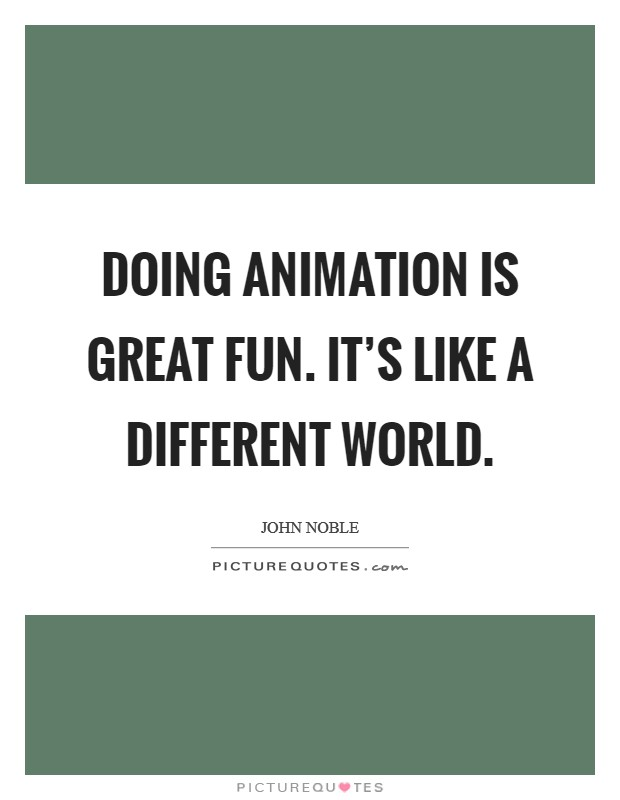 Doing animation is great fun. It's like a different world Picture Quote #1