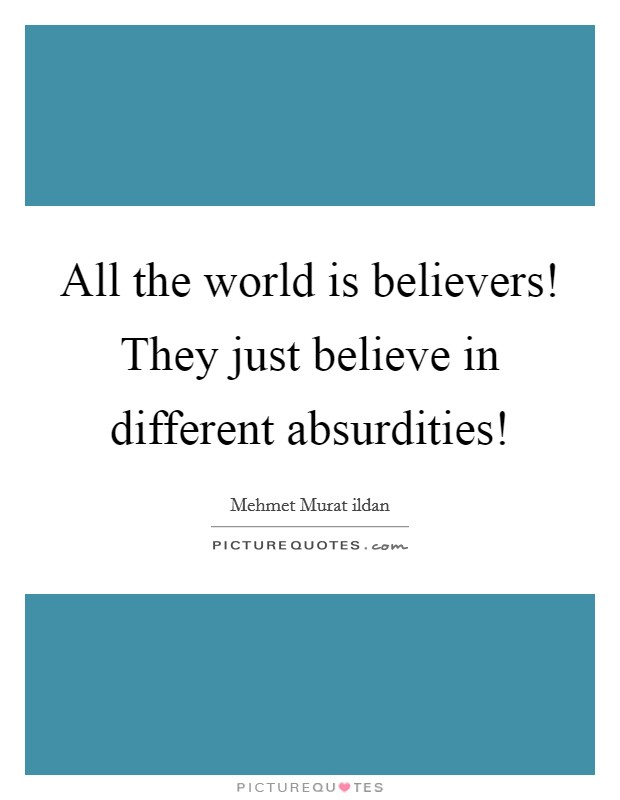 All the world is believers! They just believe in different absurdities! Picture Quote #1