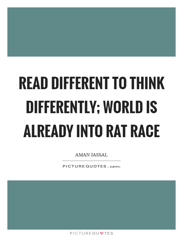 Read different to think differently; world is already into rat race Picture Quote #1