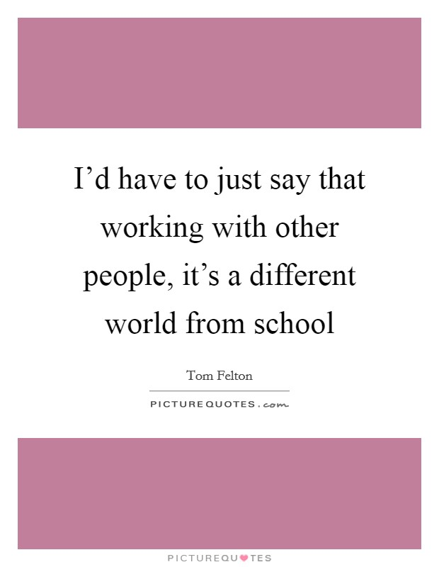 I'd have to just say that working with other people, it's a different world from school Picture Quote #1