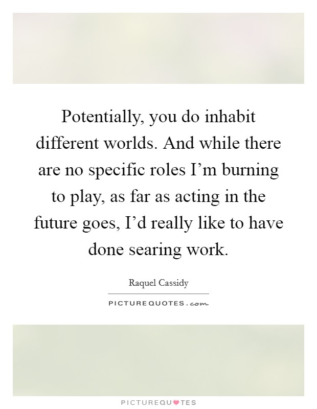 Potentially, you do inhabit different worlds. And while there are no specific roles I'm burning to play, as far as acting in the future goes, I'd really like to have done searing work Picture Quote #1
