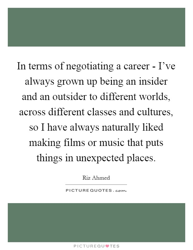In terms of negotiating a career - I've always grown up being an insider and an outsider to different worlds, across different classes and cultures, so I have always naturally liked making films or music that puts things in unexpected places Picture Quote #1