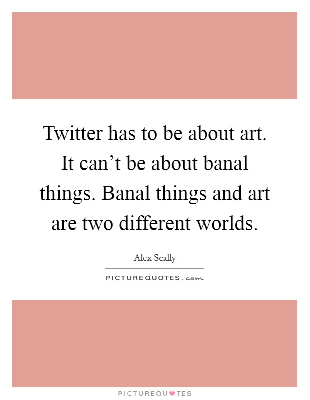 Twitter has to be about art. It can't be about banal things. Banal things and art are two different worlds Picture Quote #1