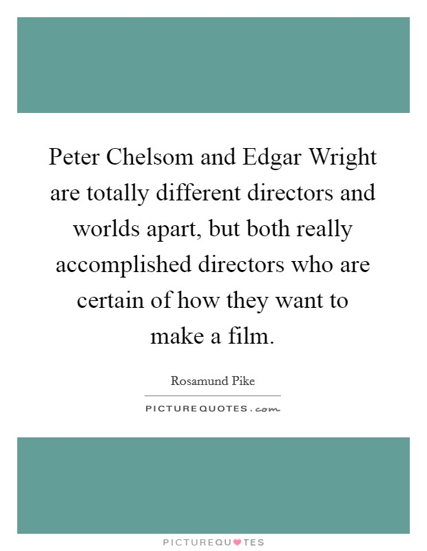 Peter Chelsom and Edgar Wright are totally different directors and worlds apart, but both really accomplished directors who are certain of how they want to make a film. Picture Quote #1