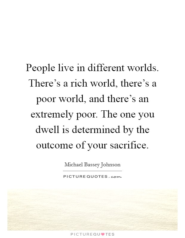People live in different worlds. There's a rich world, there's a poor world, and there's an extremely poor. The one you dwell is determined by the outcome of your sacrifice Picture Quote #1