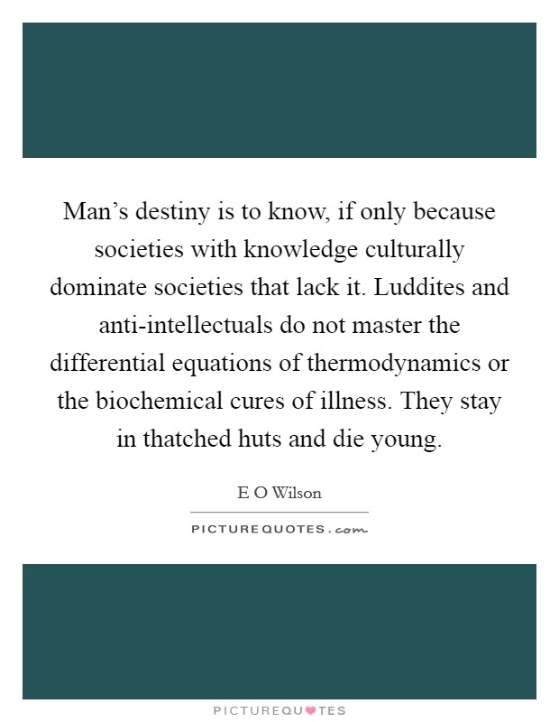 Man's destiny is to know, if only because societies with knowledge culturally dominate societies that lack it. Luddites and anti-intellectuals do not master the differential equations of thermodynamics or the biochemical cures of illness. They stay in thatched huts and die young Picture Quote #1