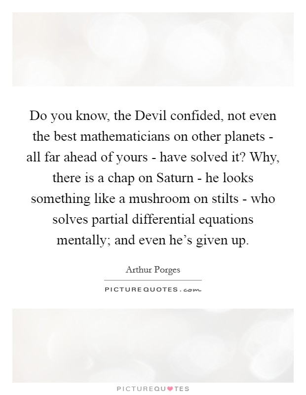 Do you know, the Devil confided, not even the best mathematicians on other planets - all far ahead of yours - have solved it? Why, there is a chap on Saturn - he looks something like a mushroom on stilts - who solves partial differential equations mentally; and even he's given up Picture Quote #1