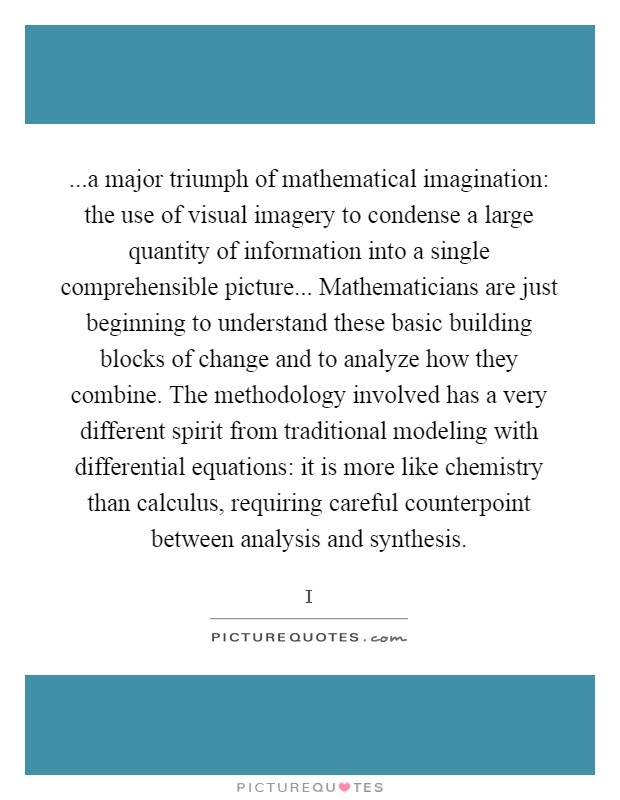 ...a major triumph of mathematical imagination: the use of visual imagery to condense a large quantity of information into a single comprehensible picture... Mathematicians are just beginning to understand these basic building blocks of change and to analyze how they combine. The methodology involved has a very different spirit from traditional modeling with differential equations: it is more like chemistry than calculus, requiring careful counterpoint between analysis and synthesis Picture Quote #1