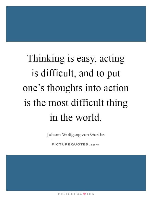 Thinking is easy, acting is difficult, and to put one's thoughts into action is the most difficult thing in the world Picture Quote #1