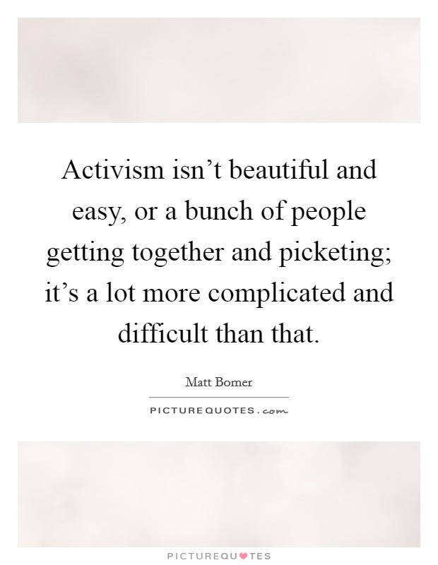 Activism isn't beautiful and easy, or a bunch of people getting together and picketing; it's a lot more complicated and difficult than that Picture Quote #1