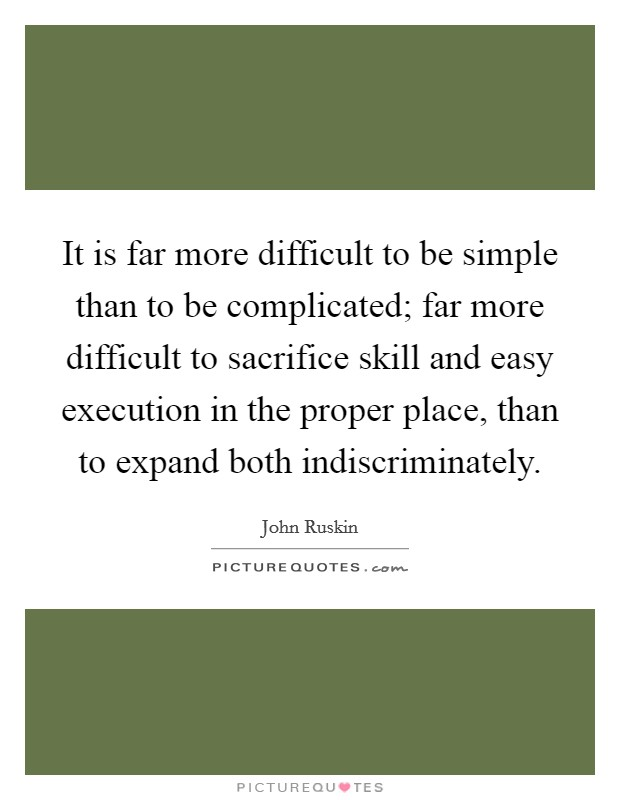 It is far more difficult to be simple than to be complicated; far more difficult to sacrifice skill and easy execution in the proper place, than to expand both indiscriminately Picture Quote #1