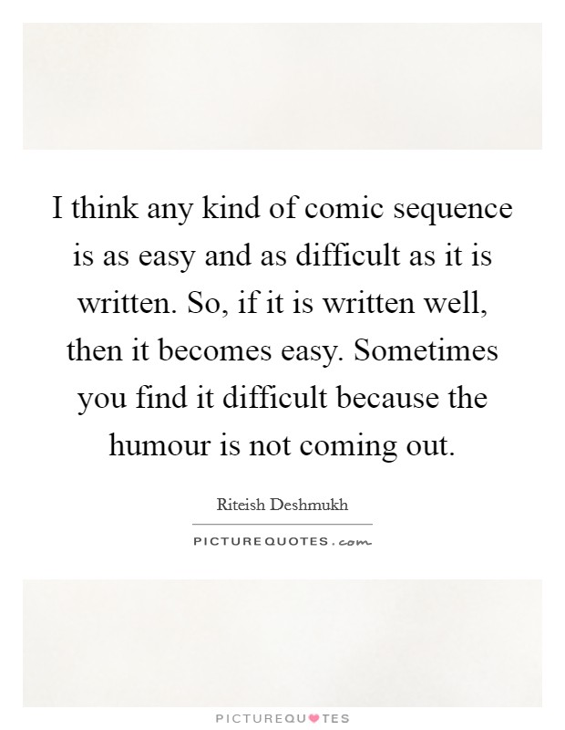I think any kind of comic sequence is as easy and as difficult as it is written. So, if it is written well, then it becomes easy. Sometimes you find it difficult because the humour is not coming out Picture Quote #1