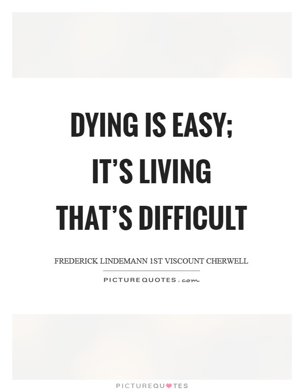 Dying is easy; it's living that's difficult Picture Quote #1