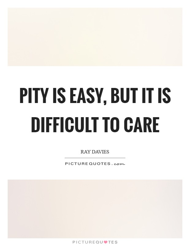 Pity is easy, but it is difficult to care Picture Quote #1