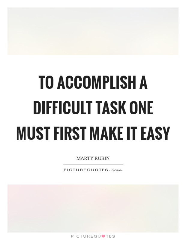 To accomplish a difficult task one must first make it easy Picture Quote #1