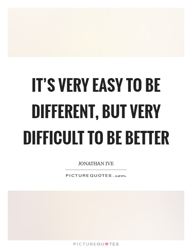 It's very easy to be different, but very difficult to be better Picture Quote #1