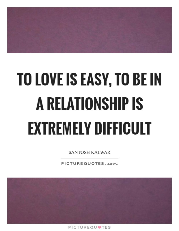 To love is easy, to be in a relationship is extremely difficult Picture Quote #1