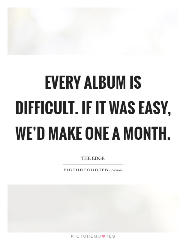 Every album is difficult. If it was easy, we'd make one a month Picture Quote #1