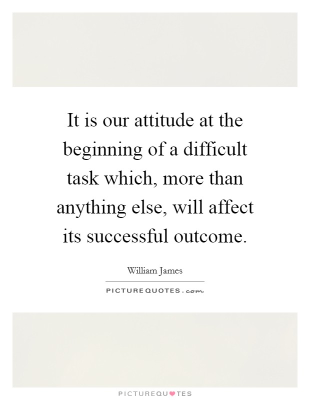 It is our attitude at the beginning of a difficult task which, more than anything else, will affect its successful outcome Picture Quote #1