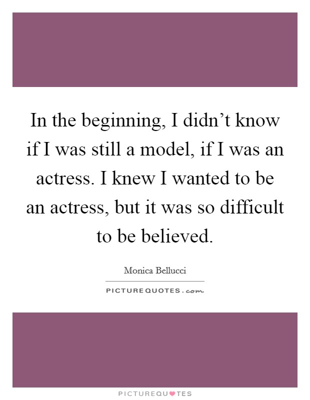 In the beginning, I didn't know if I was still a model, if I was an actress. I knew I wanted to be an actress, but it was so difficult to be believed Picture Quote #1