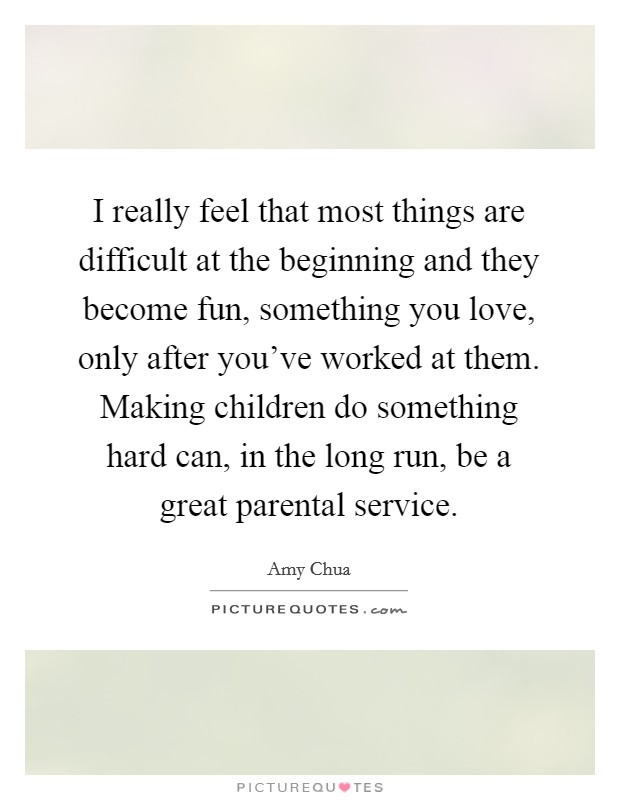 I really feel that most things are difficult at the beginning and they become fun, something you love, only after you've worked at them. Making children do something hard can, in the long run, be a great parental service Picture Quote #1