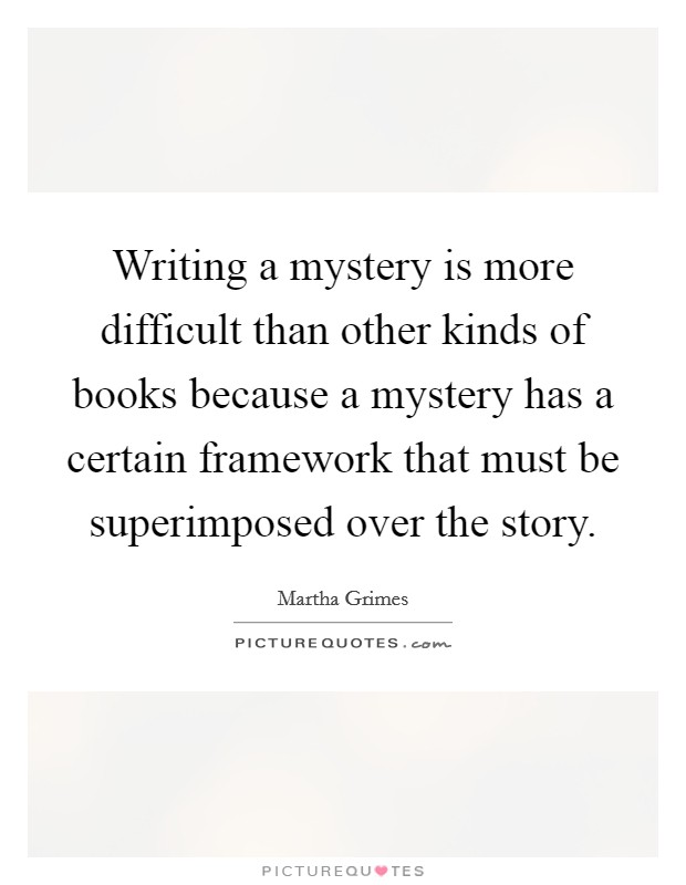 Writing a mystery is more difficult than other kinds of books because a mystery has a certain framework that must be superimposed over the story Picture Quote #1