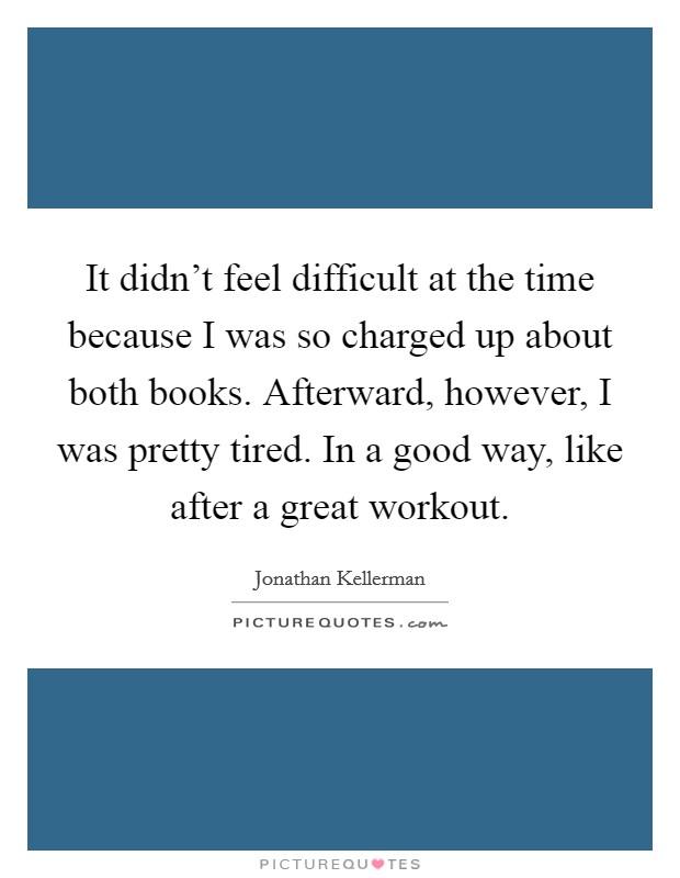 It didn't feel difficult at the time because I was so charged up about both books. Afterward, however, I was pretty tired. In a good way, like after a great workout Picture Quote #1