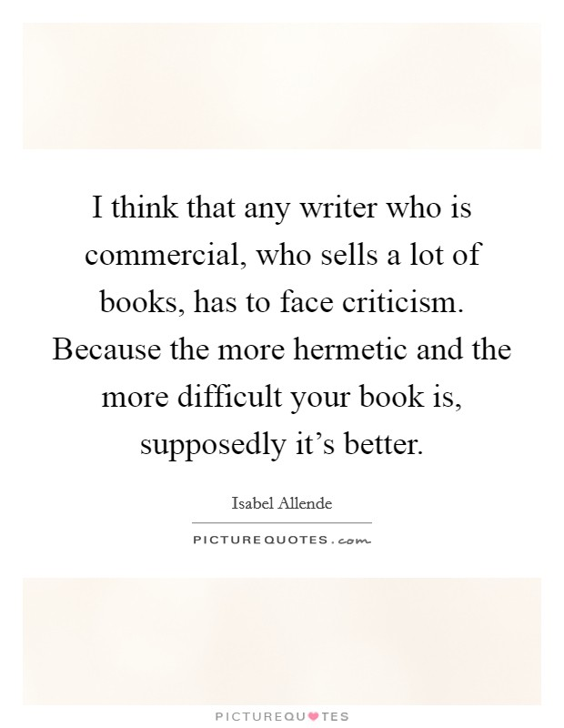I think that any writer who is commercial, who sells a lot of books, has to face criticism. Because the more hermetic and the more difficult your book is, supposedly it's better Picture Quote #1