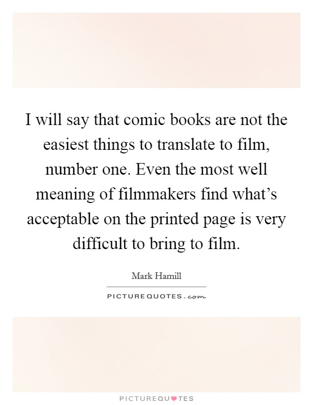 I will say that comic books are not the easiest things to translate to film, number one. Even the most well meaning of filmmakers find what's acceptable on the printed page is very difficult to bring to film Picture Quote #1