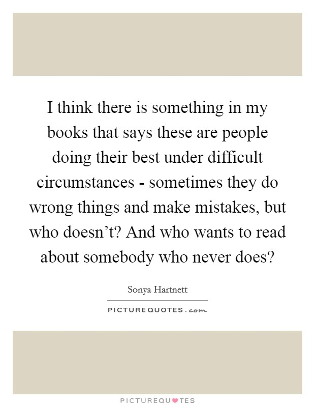 I think there is something in my books that says these are people doing their best under difficult circumstances - sometimes they do wrong things and make mistakes, but who doesn't? And who wants to read about somebody who never does? Picture Quote #1