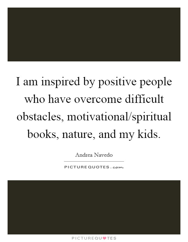 I am inspired by positive people who have overcome difficult obstacles, motivational/spiritual books, nature, and my kids Picture Quote #1