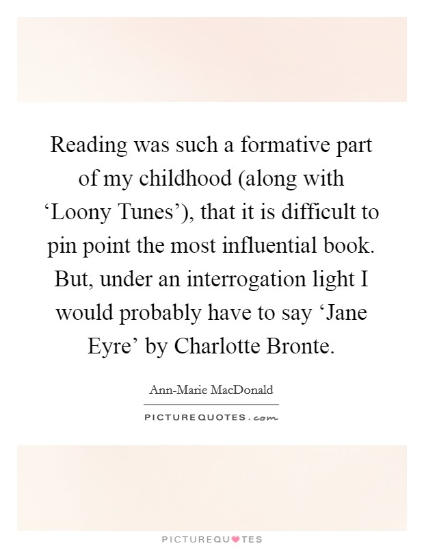 Reading was such a formative part of my childhood (along with 'Loony Tunes'), that it is difficult to pin point the most influential book. But, under an interrogation light I would probably have to say 'Jane Eyre' by Charlotte Bronte Picture Quote #1