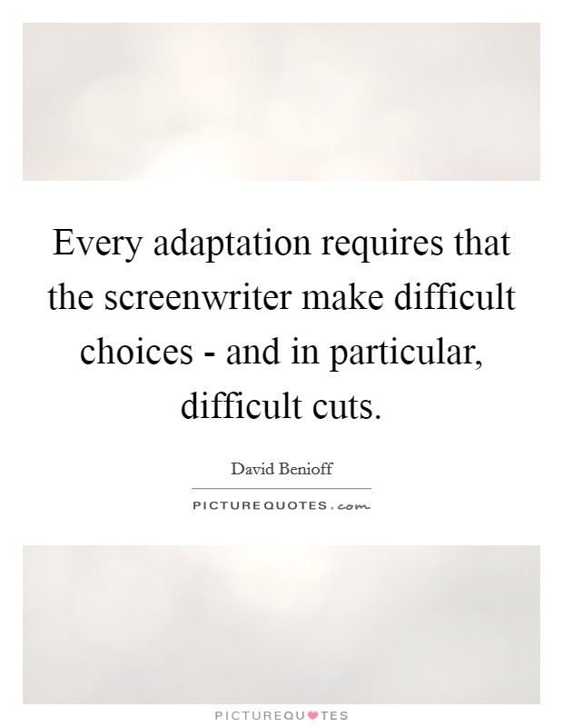 Every adaptation requires that the screenwriter make difficult choices - and in particular, difficult cuts Picture Quote #1