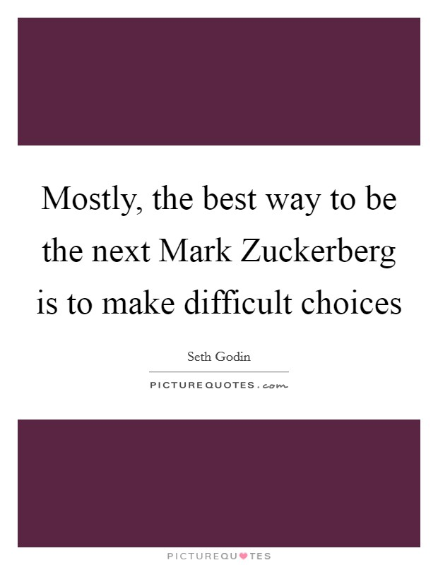 Mostly, the best way to be the next Mark Zuckerberg is to make difficult choices Picture Quote #1
