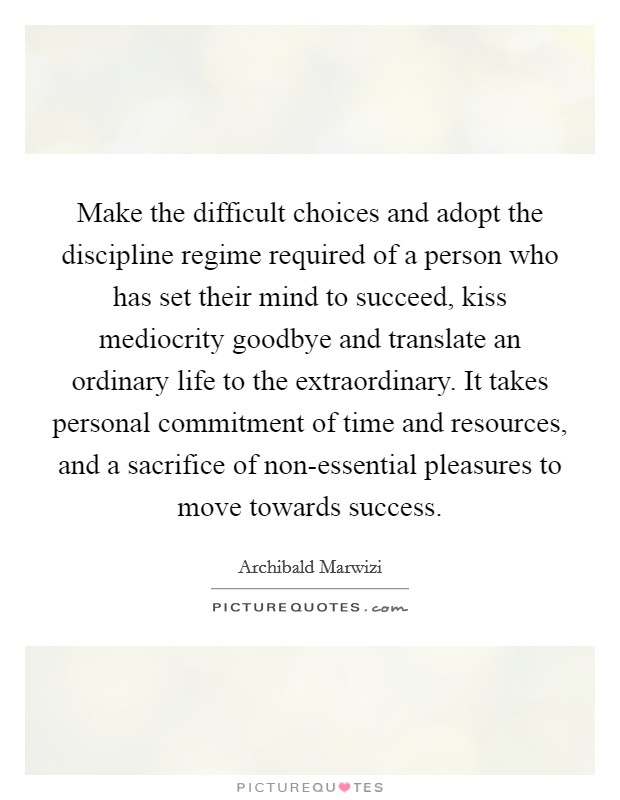 Make the difficult choices and adopt the discipline regime required of a person who has set their mind to succeed, kiss mediocrity goodbye and translate an ordinary life to the extraordinary. It takes personal commitment of time and resources, and a sacrifice of non-essential pleasures to move towards success Picture Quote #1