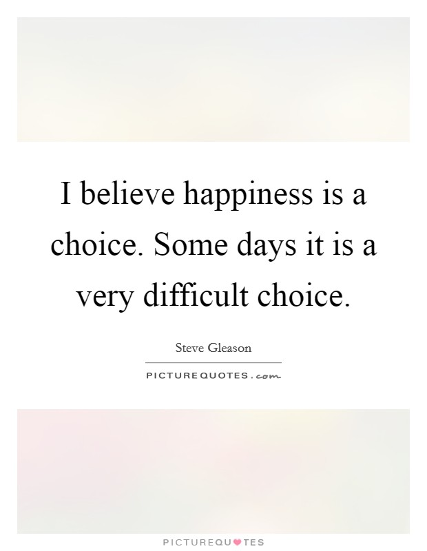 I believe happiness is a choice. Some days it is a very difficult choice Picture Quote #1