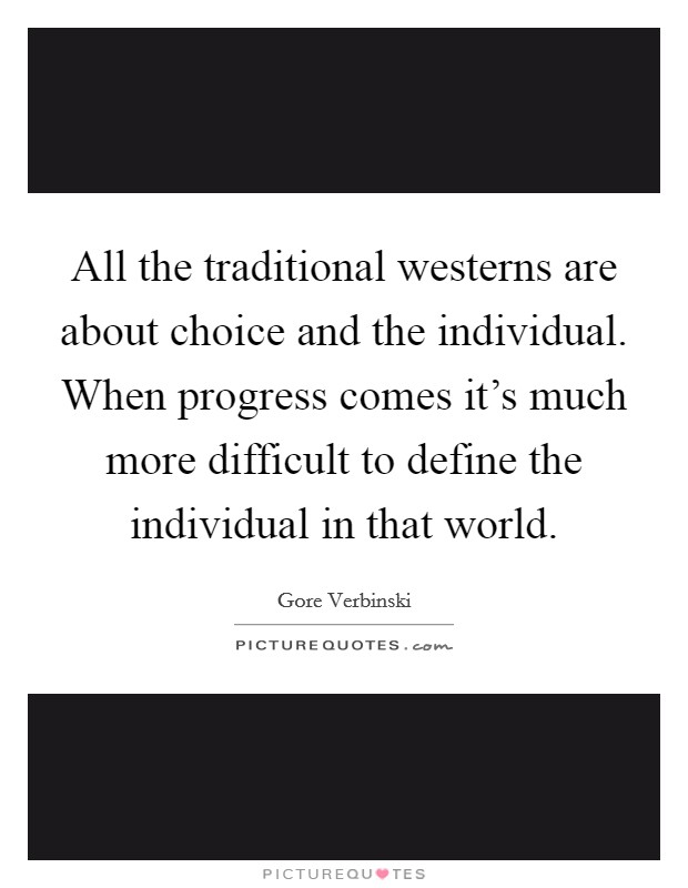 All the traditional westerns are about choice and the individual. When progress comes it's much more difficult to define the individual in that world Picture Quote #1
