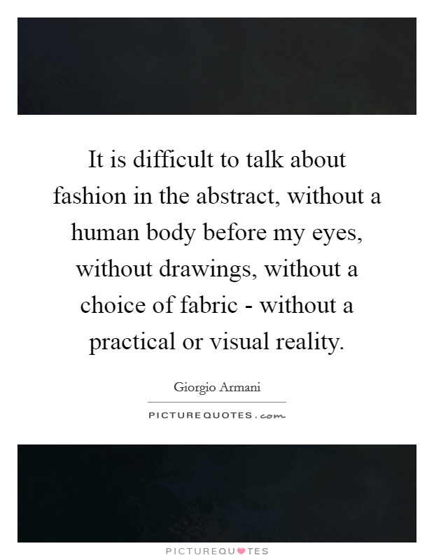 It is difficult to talk about fashion in the abstract, without a human body before my eyes, without drawings, without a choice of fabric - without a practical or visual reality Picture Quote #1