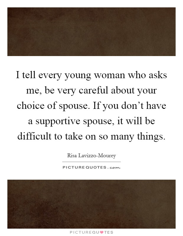 I tell every young woman who asks me, be very careful about your choice of spouse. If you don't have a supportive spouse, it will be difficult to take on so many things Picture Quote #1