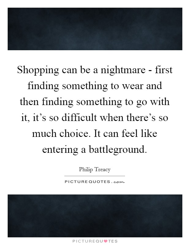 Shopping can be a nightmare - first finding something to wear and then finding something to go with it, it's so difficult when there's so much choice. It can feel like entering a battleground Picture Quote #1