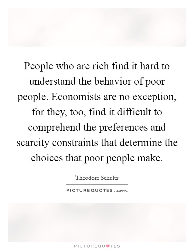 People who are rich find it hard to understand the behavior of poor people. Economists are no exception, for they, too, find it difficult to comprehend the preferences and scarcity constraints that determine the choices that poor people make. Picture Quote #1