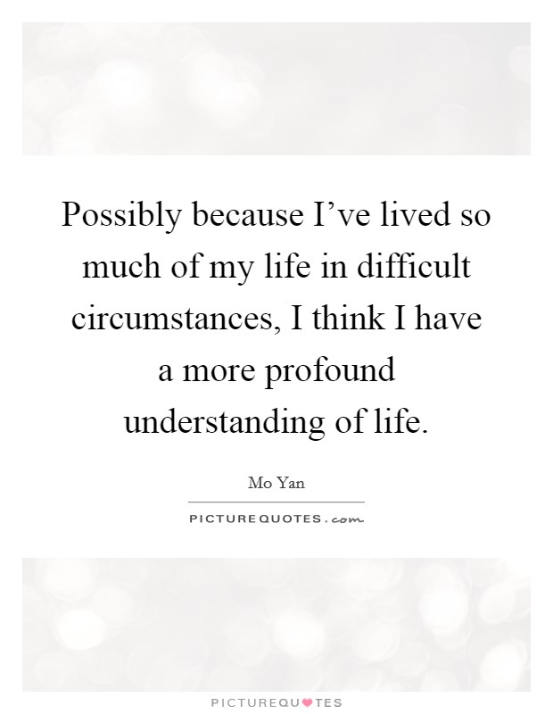 Possibly because I've lived so much of my life in difficult circumstances, I think I have a more profound understanding of life Picture Quote #1