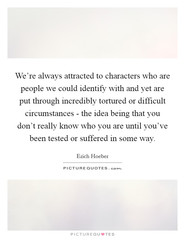We're always attracted to characters who are people we could identify with and yet are put through incredibly tortured or difficult circumstances - the idea being that you don't really know who you are until you've been tested or suffered in some way Picture Quote #1